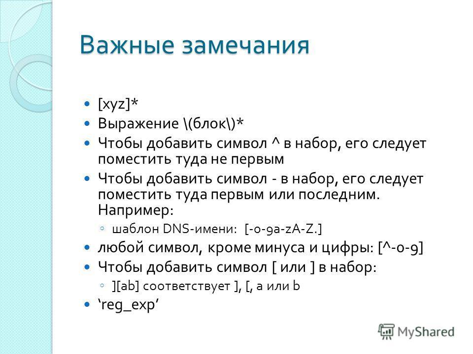 Важные замечания [xyz]* Выражение \( блок \)* Чтобы добавить символ ^ в набор, его следует поместить туда не первым Чтобы добавить символ - в набор, его следует поместить туда первым или последним. Например : шаблон DNS- имени : [-0-9a-zA-Z.] любой с