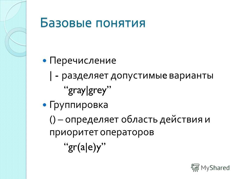 Базовые понятия Перечисление | - разделяет допустимы e варианты gray|grey Группировка () – определяет область действия и приоритет операторов gr(a|e)y