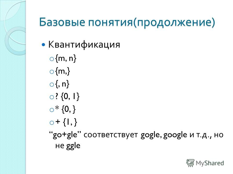 Базовые понятия ( продолжение ) Квантификация o {m, n} o {m,} o {, n} o ? {0, 1} o * {0, } o + {1, } go+gle соответствует gogle, google и т. д., но не ggle