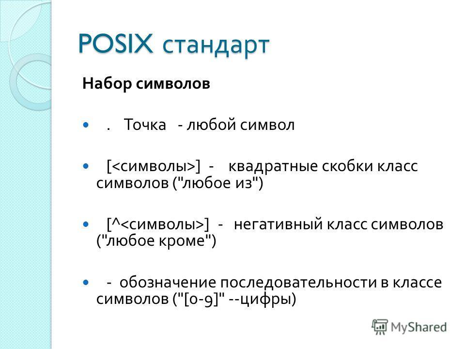 POSIX стандарт Набор символов. Точка - любой символ [ ] - квадратные скобки класс символов ( любое из ) [^ ] - негативный класс символов ( любое кроме ) - обозначение последовательности в классе символов ([0-9] -- цифры )