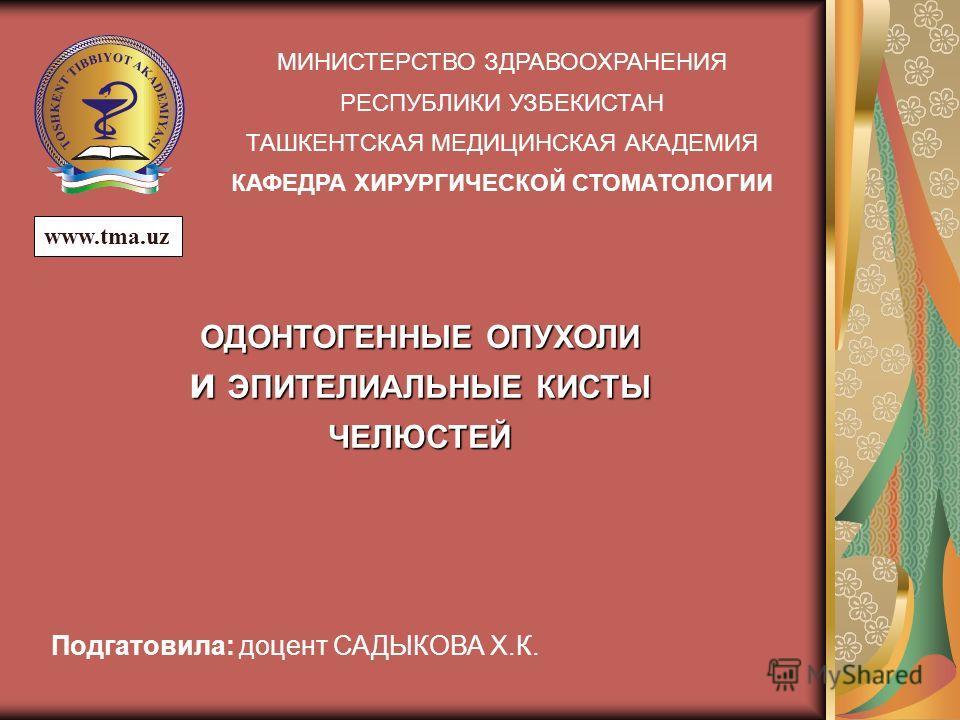 МИНИСТЕРСТВО ЗДРАВООХРАНЕНИЯ РЕСПУБЛИКИ УЗБЕКИСТАН ТАШКЕНТСКАЯ МЕДИЦИНСКАЯ АКАДЕМИЯ КАФЕДРА ХИРУРГИЧЕСКОЙ СТОМАТОЛОГИИ ОДОНТОГЕННЫЕ ОПУХОЛИ И ЭПИТЕЛИАЛЬНЫЕ КИСТЫ ЧЕЛЮСТЕЙ www.tma.uz Подгатовила: доцент САДЫКОВА Х.К.