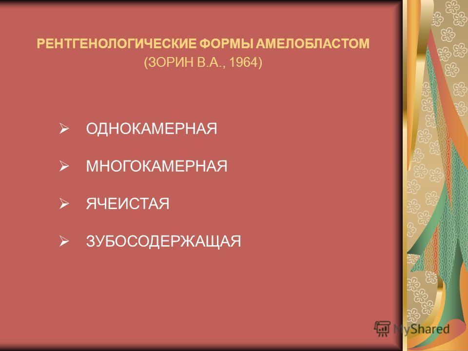 ОДНОКАМЕРНАЯ МНОГОКАМЕРНАЯ ЯЧЕИСТАЯ ЗУБОСОДЕРЖАЩАЯ РЕНТГЕНОЛОГИЧЕСКИЕ ФОРМЫ АМЕЛОБЛАСТОМ (ЗОРИН В.А., 1964)