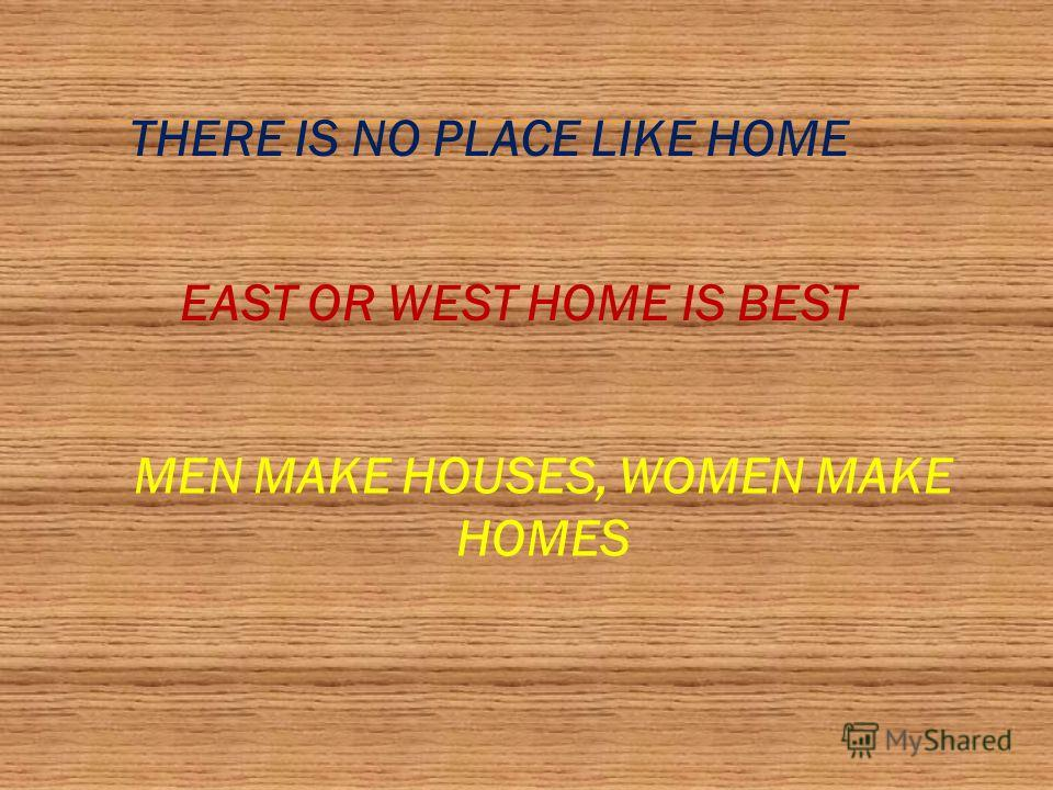 THERE IS NO PLACE LIKE HOME EAST OR WEST HOME IS BEST MEN MAKE HOUSES, WOMEN MAKE HOMES