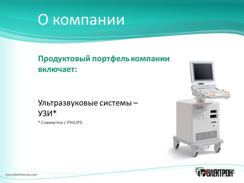 www.electronxray.com О компании Продуктовый портфель компании включает: Ультразвуковые системы – УЗИ* * Совместно с PHILIPS