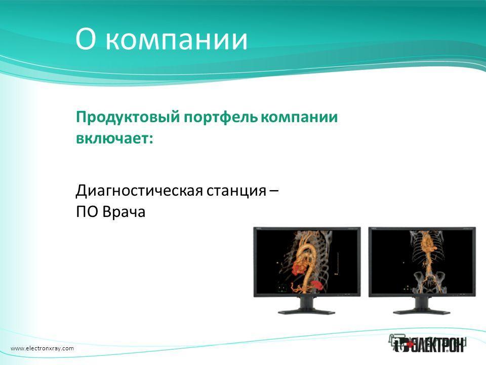 www.electronxray.com О компании Продуктовый портфель компании включает: Диагностическая станция – ПО Врача