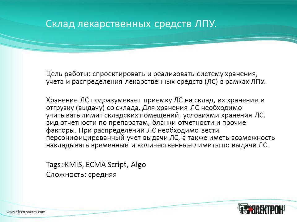 www.electronxray.com Склад лекарственных средств ЛПУ. Цель работы: спроектировать и реализовать систему хранения, учета и распределения лекарственных средств (ЛС) в рамках ЛПУ. Хранение ЛС подразумевает приемку ЛС на склад, их хранение и отгрузку (вы