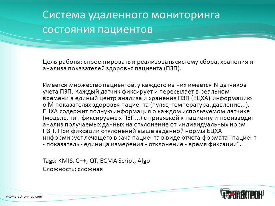 www.electronxray.com Система удаленного мониторинга состояния пациентов Цель работы: спроектировать и реализовать систему сбора, хранения и анализа показателей здоровья пациента (ПЗП). Имеется множество пациентов, у каждого из них имеется N датчиков