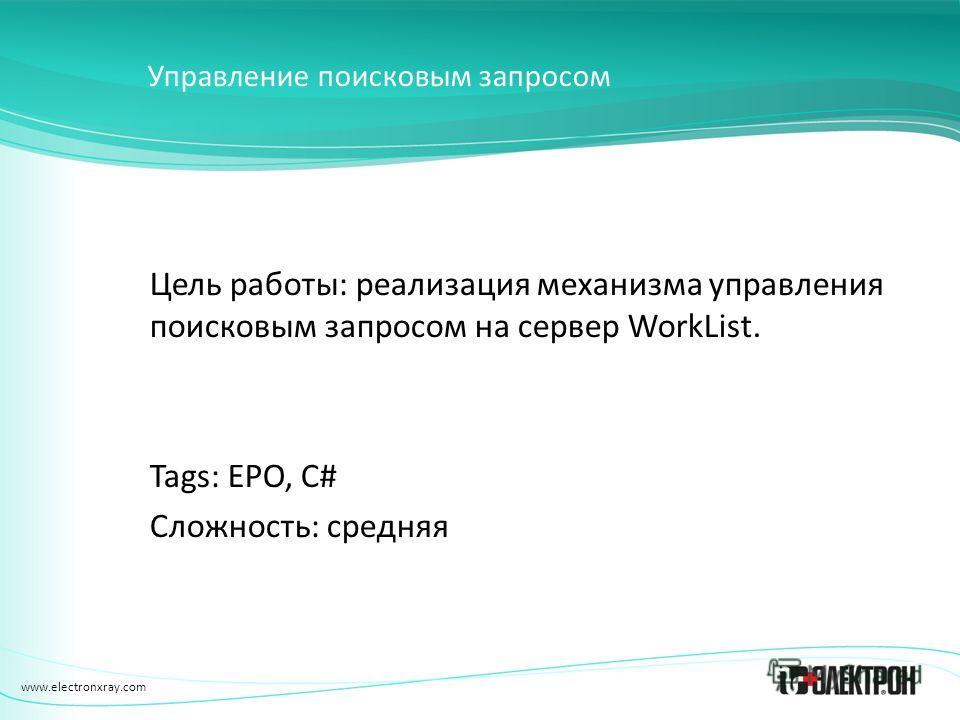 www.electronxray.com Управление поисковым запросом Цель работы: реализация механизма управления поисковым запросом на сервер WorkList. Tags: EPO, C# Сложность: средняя