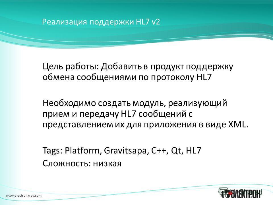 www.electronxray.com Реализация поддержки HL7 v2 Цель работы: Добавить в продукт поддержку обмена сообщениями по протоколу HL7 Необходимо создать модуль, реализующий прием и передачу HL7 сообщений с представлением их для приложения в виде XML. Tags: