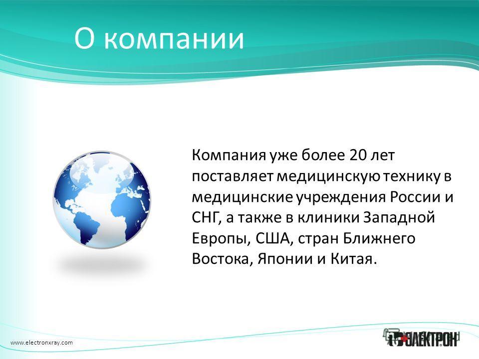 www.electronxray.com О компании Компания уже более 20 лет поставляет медицинскую технику в медицинские учреждения России и СНГ, а также в клиники Западной Европы, США, стран Ближнего Востока, Японии и Китая.