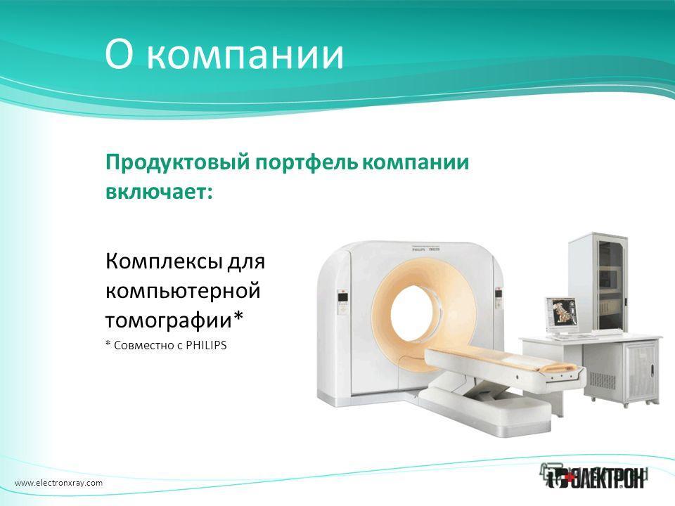 www.electronxray.com О компании Продуктовый портфель компании включает: Комплексы для компьютерной томографии* * Совместно с PHILIPS