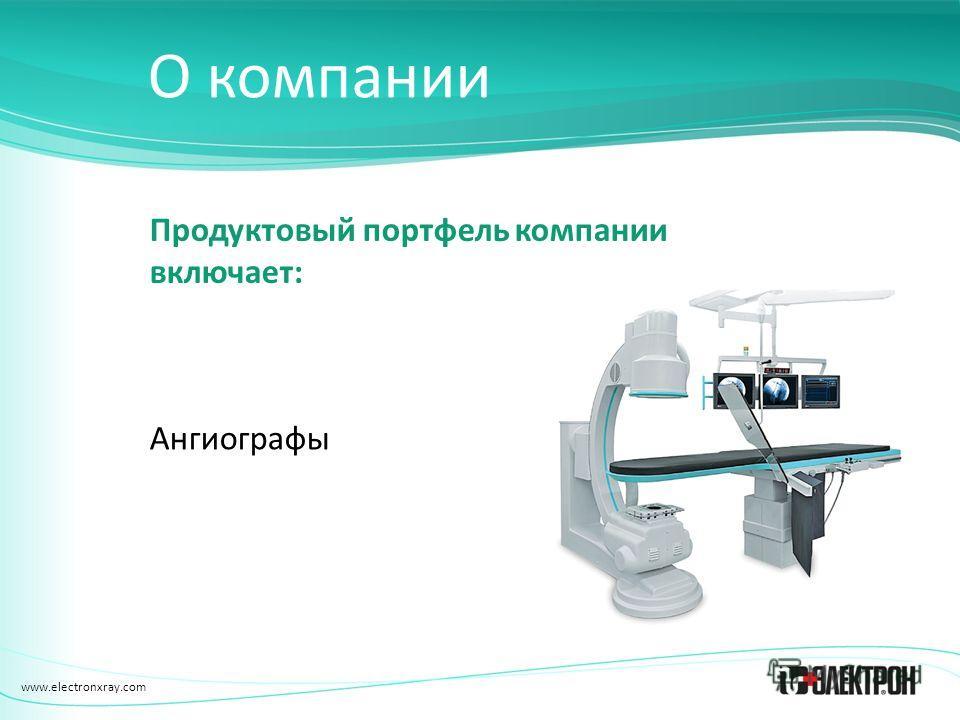 www.electronxray.com О компании Продуктовый портфель компании включает: Ангиографы