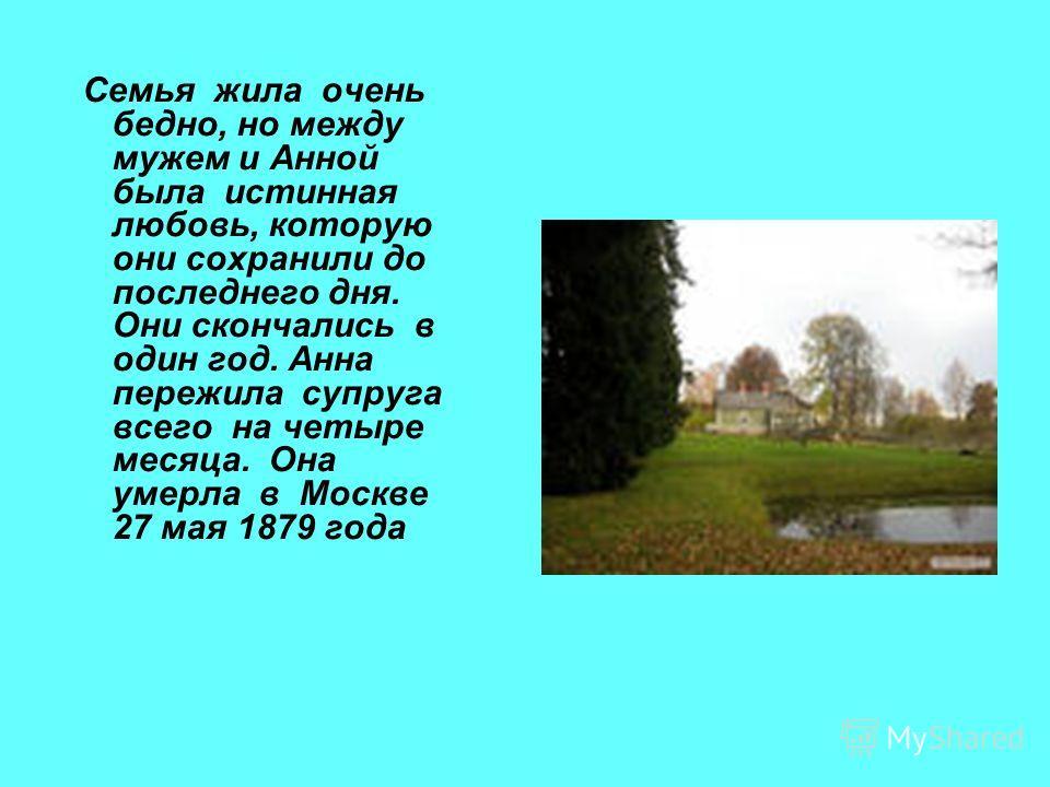 Семья жила очень бедно, но между мужем и Анной была истинная любовь, которую они сохранили до последнего дня. Они скончались в один год. Анна пережила супруга всего на четыре месяца. Она умерла в Москве 27 мая 1879 года