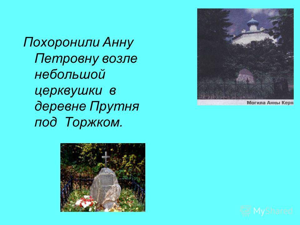 Похоронили Анну Петровну возле небольшой церквушки в деревне Прутня под Торжком.