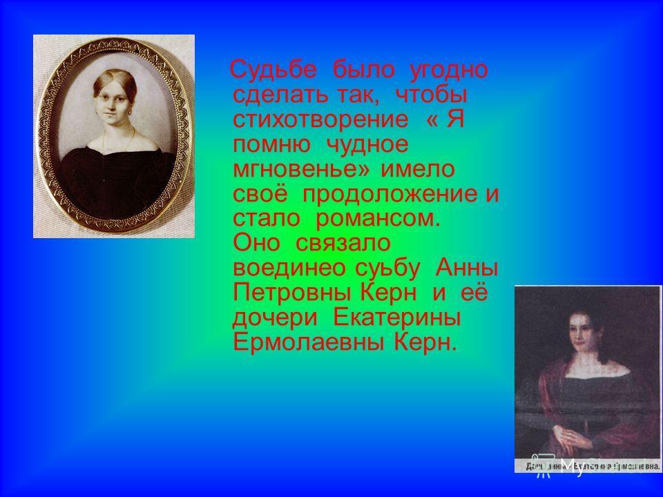 Судьбе было угодно сделать так, чтобы стихотворение « Я помню чудное мгновенье» имело своё продоложение и стало романсом. Оно связало воединео суьбу Анны Петровны Керн и её дочери Екатерины Ермолаевны Керн.