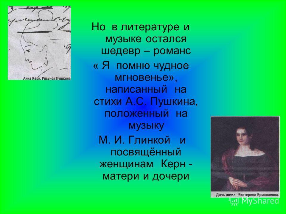Но в литературе и музыке остался шедевр – романс « Я помню чудное мгновенье», написанный на стихи А.С. Пушкина, положенный на музыку М. И. Глинкой и посвящённый женщинам Керн - матери и дочери
