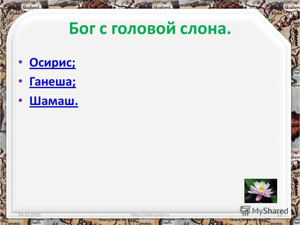 Бог с головой слона. Осирис; Ганеша; Шамаш. 14.12.2013http://aida.ucoz.ru12