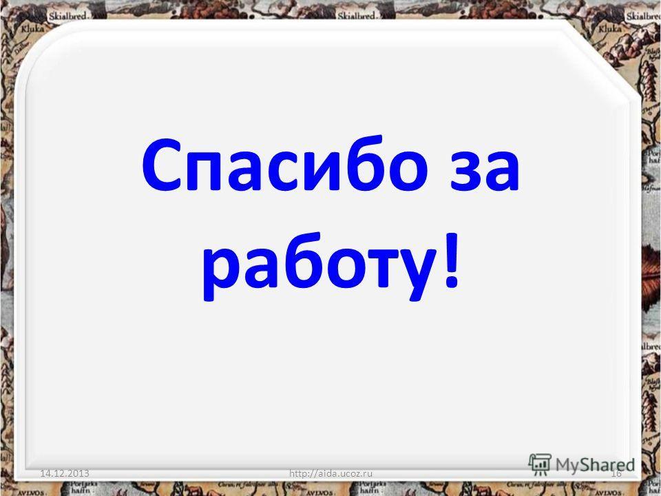 Спасибо за работу! 14.12.2013http://aida.ucoz.ru16