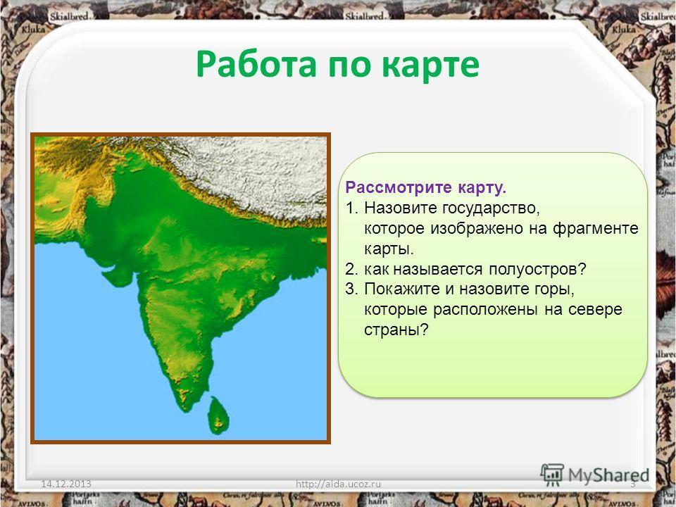 Работа по карте 14.12.2013http://aida.ucoz.ru3 Рассмотрите карту. 1. Назовите государство, которое изображено на фрагменте карты. 2. как называется полуостров? 3. Покажите и назовите горы, которые расположены на севере страны?