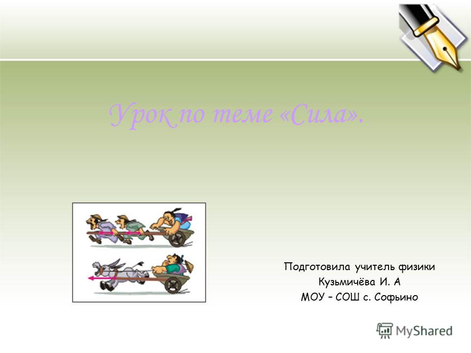 Урок по теме «Сила». Подготовила учитель физики Кузьмичёва И. А МОУ – СОШ с. Софьино
