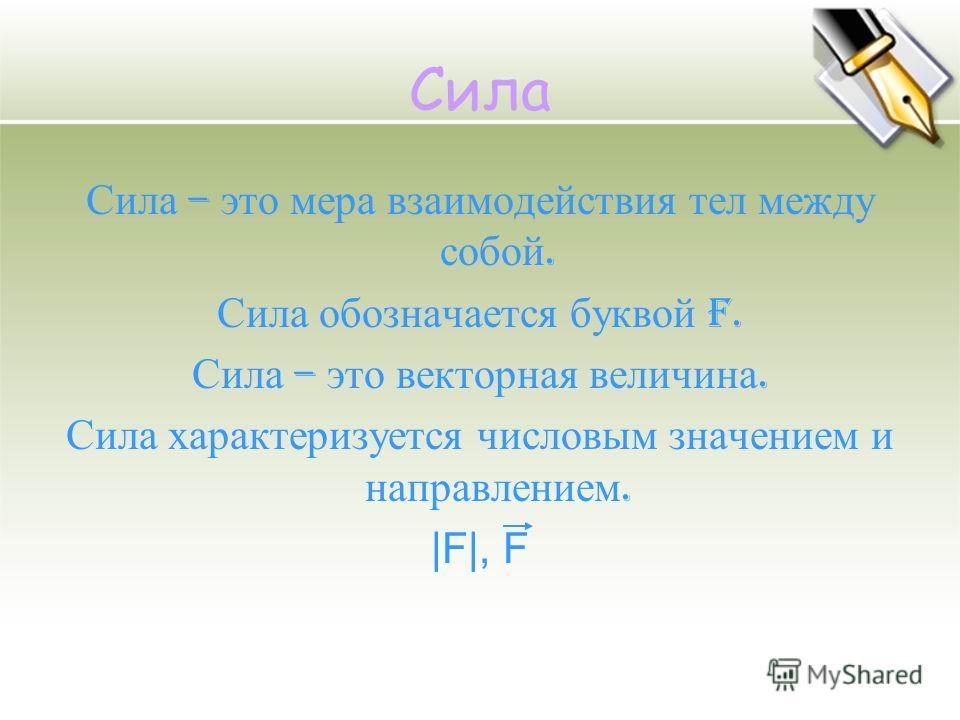 Сила Сила – это мера взаимодействия тел между собой. Сила обозначается буквой F. Сила – это векторная величина. Сила характеризуется числовым значением и направлением. |F|, F