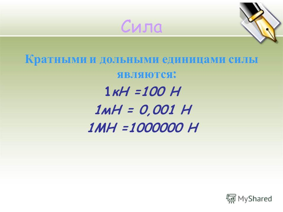 Кратными и дольными единицами силы являются : 1кН =100 Н 1мН = 0,001 Н 1МН =1000000 Н