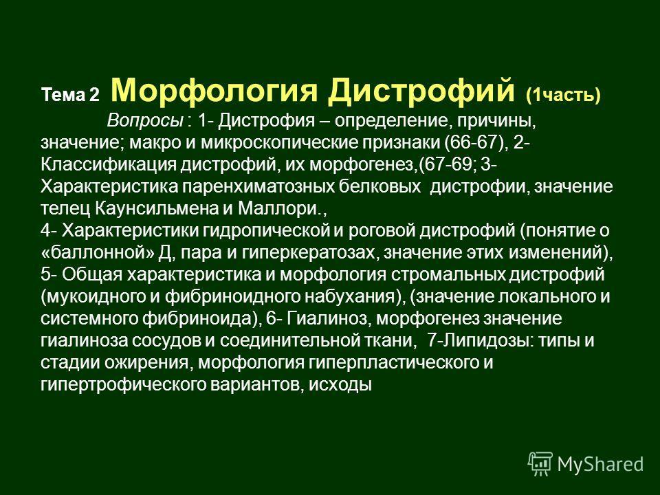 Тема 2 Морфология Дистрофий (1часть) Вопросы : 1- Дистрофия – определение, причины, значение; макро и микроскопические признаки (66-67), 2- Классификация дистрофий, их морфогенез,(67-69; 3- Характеристика паренхиматозных белковых дистрофии, значение