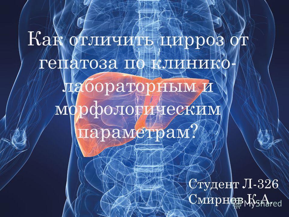 Как отличить цирроз от гепатоза по клинико- лабораторным и морфологическим параметрам? Студент Л-326 Смирнов К.А.
