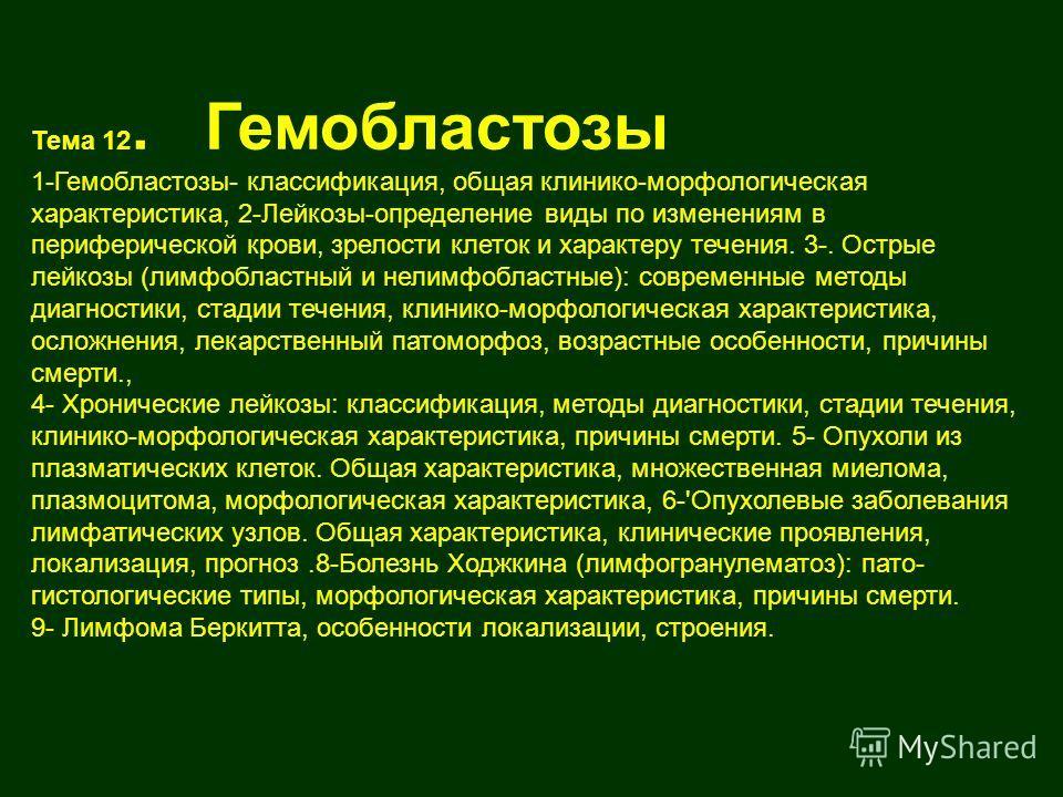 Тема 12. Гемобластозы 1-Гемобластозы- классификация, общая клинико-морфологическая характеристика, 2-Лейкозы-определение виды по изменениям в периферической крови, зрелости клеток и характеру течения. 3-. Острые лейкозы (лимфобластный и нелимфобластн