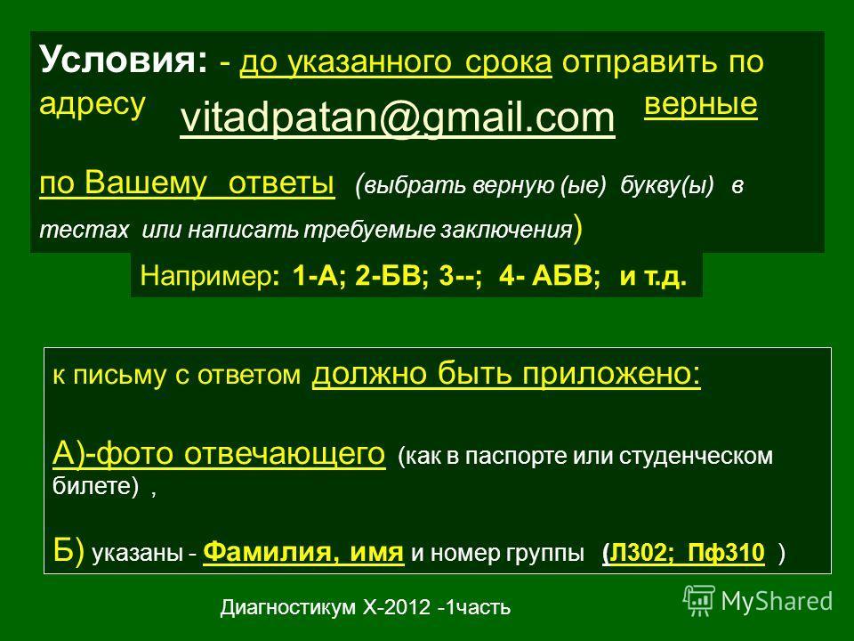 Условия: - до указанного срока отправить по адресу верные по Вашему ответы ( выбрать верную (ые) букву(ы) в тестах или написать требуемые заключения ) vitadpatan@gmail.com к письму с ответом должно быть приложено: А)-фото отвечающего (как в паспорте