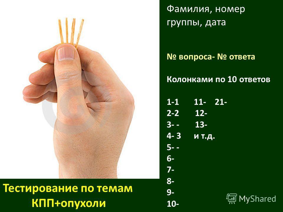 Фамилия, номер группы, дата вопроса- ответа Колонками по 10 ответов 1-1 11- 21- 2-212- 3- - 13- 4- 3 и т.д. 5- - 6- 7- 8- 9- 10- Тестирование по темам КПП+опухоли