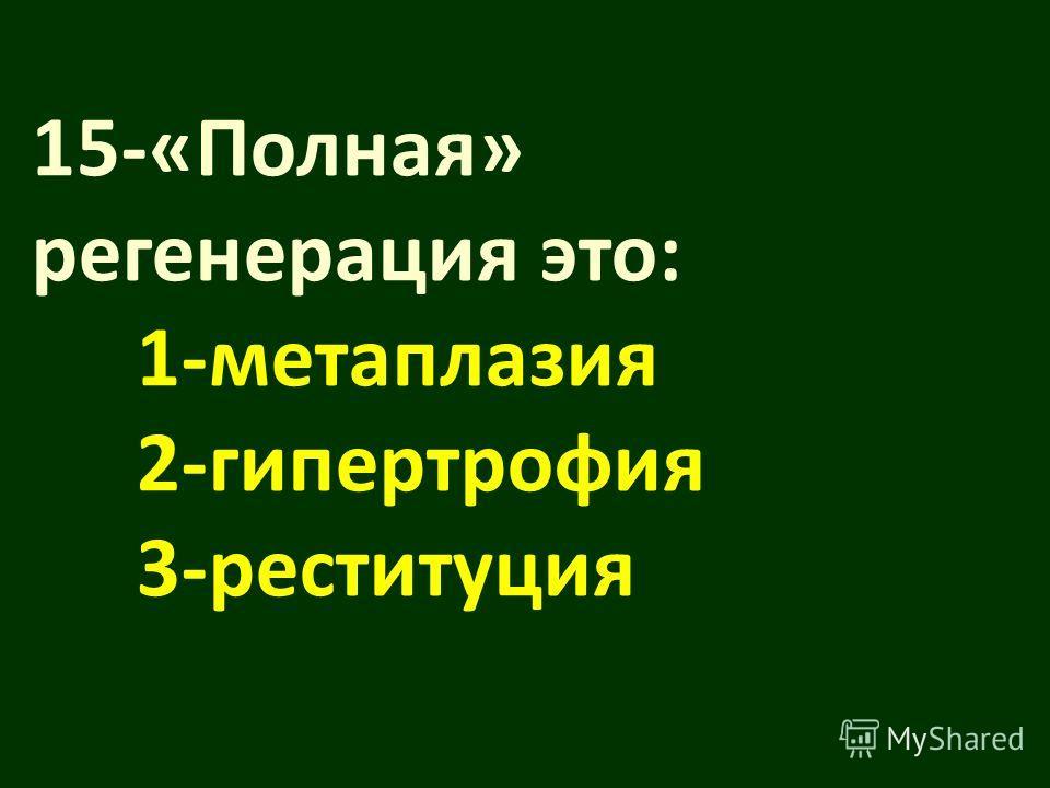 15-«Полная» регенерация это: 1-метаплазия 2-гипертрофия 3-реституция