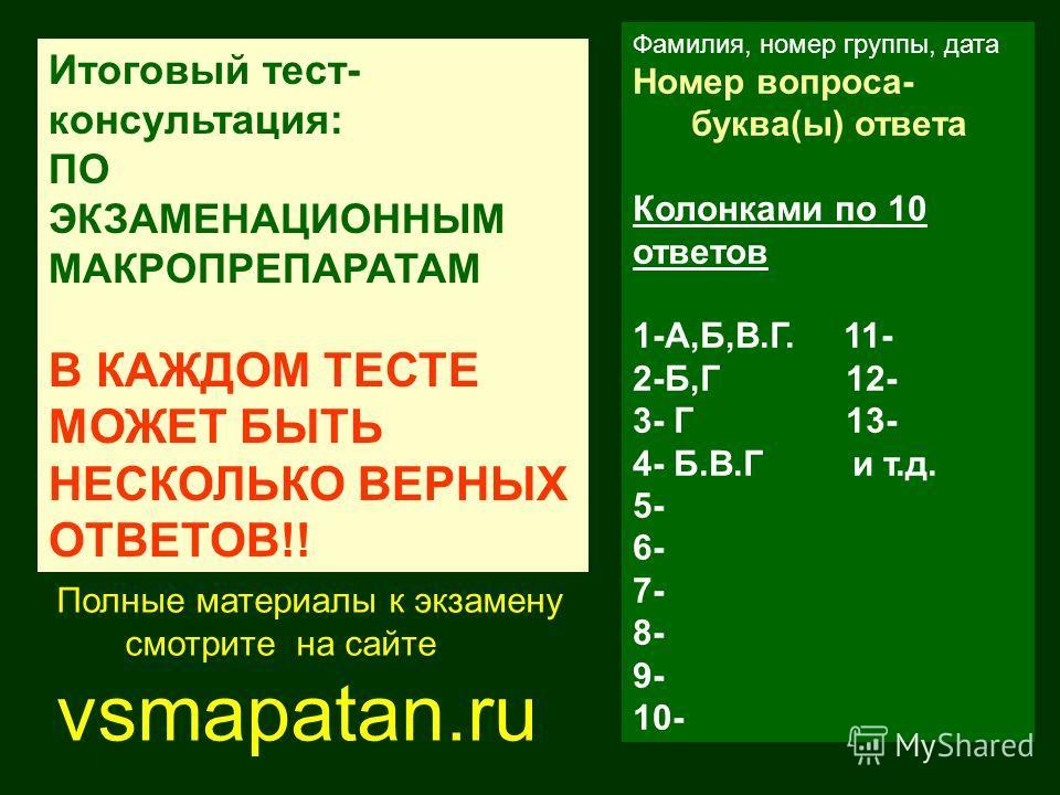 Фамилия, номер группы, дата Номер вопроса- буква(ы) ответа Колонками по 10 ответов 1-А,Б,В.Г. 11- 2-Б,Г 12- 3- Г 13- 4- Б.В.Г и т.д. 5- 6- 7- 8- 9- 10- Итоговый тест- консультация: ПО ЭКЗАМЕНАЦИОННЫМ МАКРОПРЕПАРАТАМ В КАЖДОМ ТЕСТЕ МОЖЕТ БЫТЬ НЕСКОЛЬК