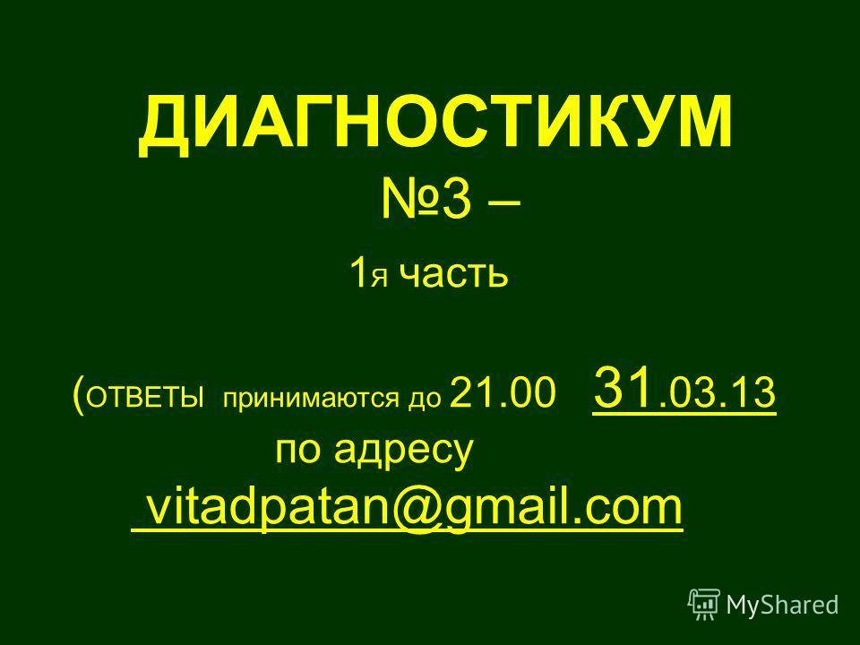 ДИАГНОСТИКУМ 3 – 1 Я часть ( ОТВЕТЫ принимаются до 21.00 31.03.13 по адресу vitadpatan@gmail.com