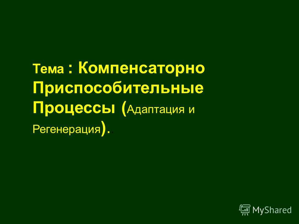 Тема : Компенсаторно Приспособительные Процессы ( Адаптация и Регенерация )..