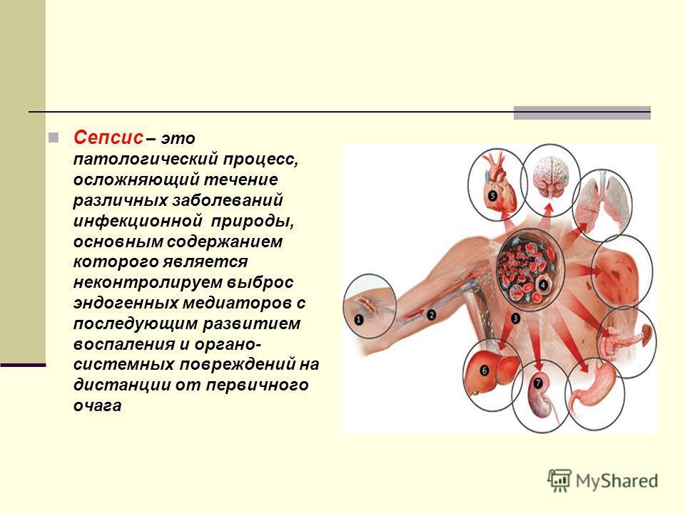 Сепсис – это патологический процесс, осложняющий течение различных заболеваний инфекционной природы, основным содержанием которого является неконтролируем выброс эндогенных медиаторов с последующим развитием воспаления и органо- системных повреждений