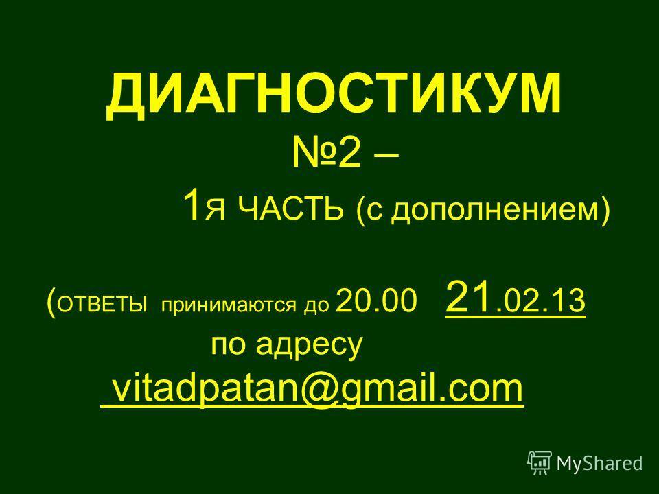 ДИАГНОСТИКУМ 2 – 1 Я ЧАСТЬ (с дополнением) ( ОТВЕТЫ принимаются до 20.00 21.02.13 по адресу vitadpatan@gmail.com