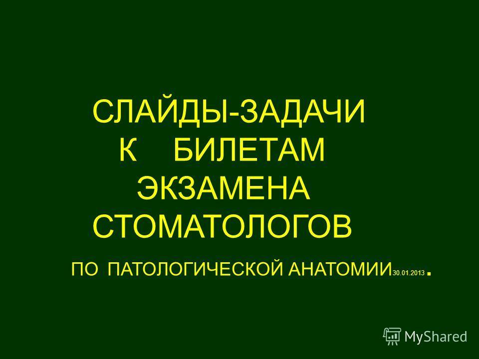СЛАЙДЫ-ЗАДАЧИ К БИЛЕТАМ ЭКЗАМЕНА СТОМАТОЛОГОВ ПО ПАТОЛОГИЧЕСКОЙ АНАТОМИИ 30.01.2013.