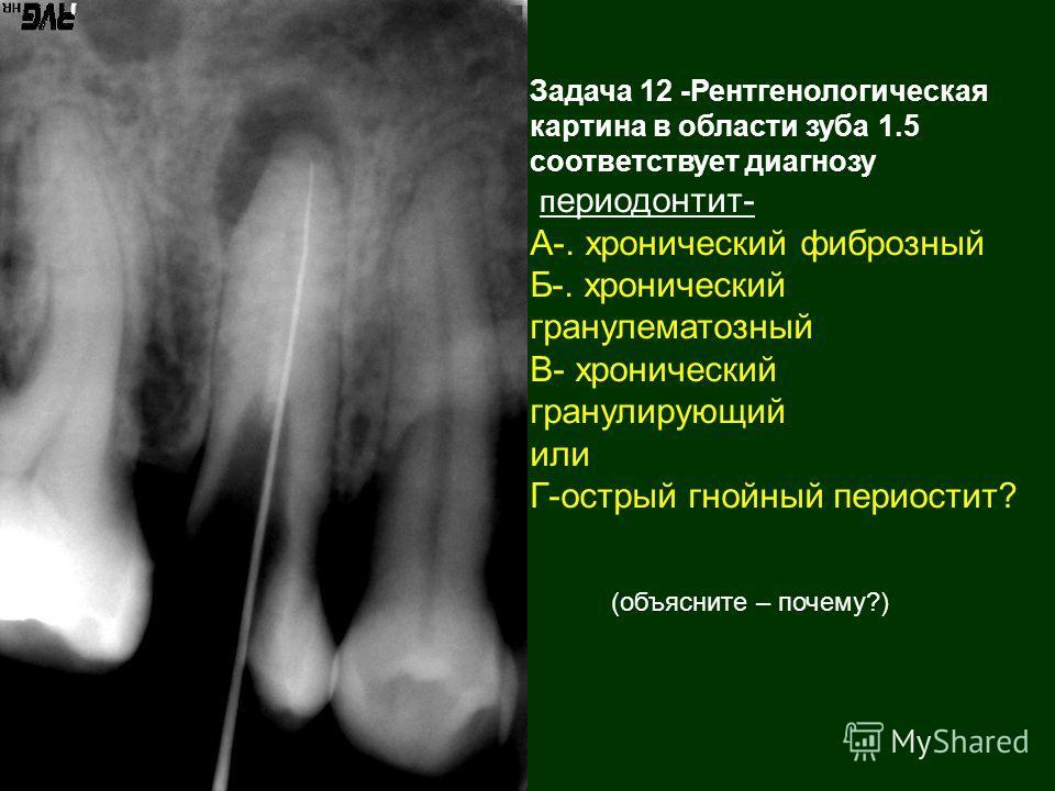 Задача 12 -Рентгенологическая картина в области зуба 1.5 соответствует диагнозу п ериодонтит- А-. хронический фиброзный Б-. хронический гранулематозный В- хронический гранулирующий или Г-острый гнойный периостит? (объясните – почему?)