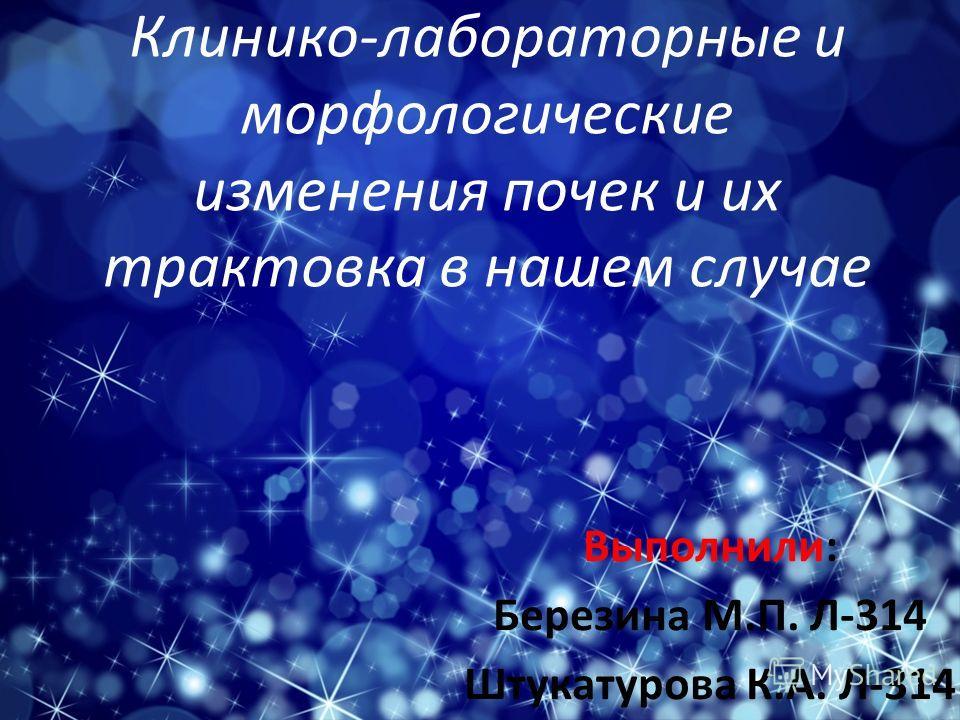 Клинико-лабораторные и морфологические изменения почек и их трактовка в нашем случае Выполнили: Березина М.П. Л-314 Штукатурова К.А. Л-314