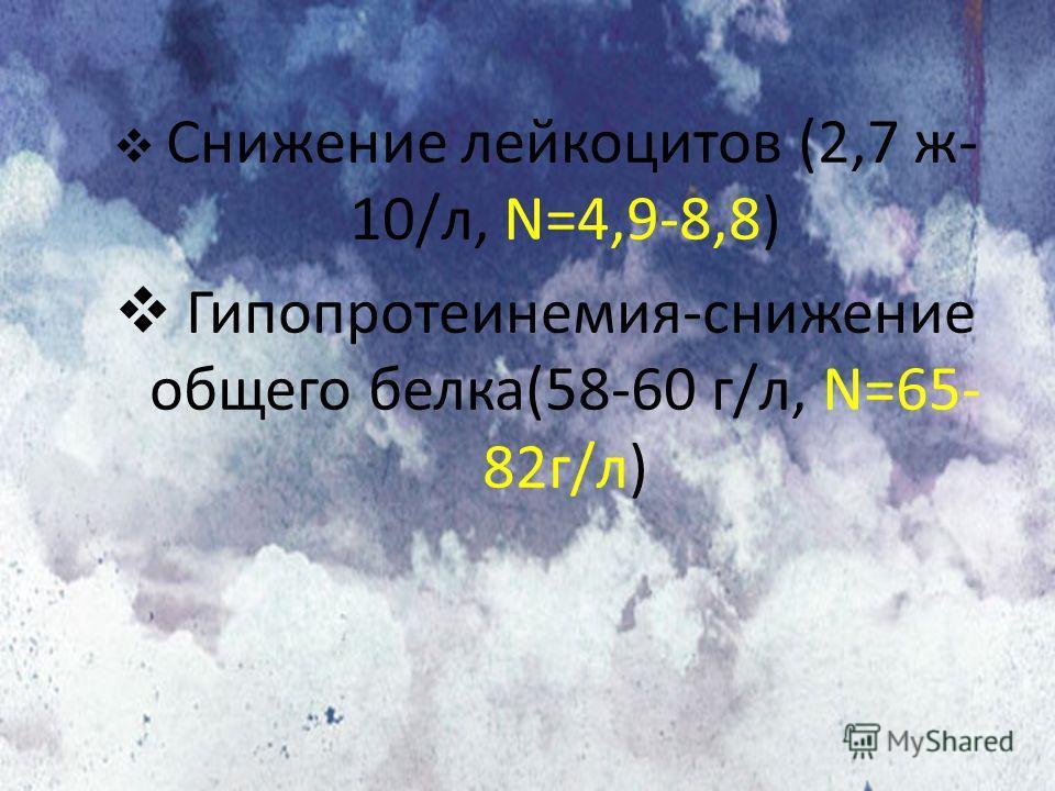 Снижение лейкоцитов (2,7 ж- 10/л, N=4,9-8,8) Гипопротеинемия-снижение общего белка(58-60 г/л, N=65- 82г/л)