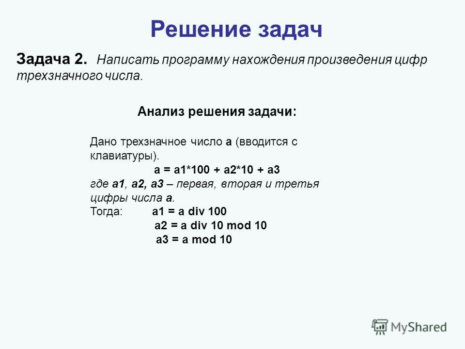 Задача 2. Написать программу нахождения произведения цифр трехзначного числа. Анализ решения задачи: Дано трехзначное число a (вводится с клавиатуры). a = a1*100 + a2*10 + a3 где a1, a2, a3 – первая, вторая и третья цифры числа a. Тогда: a1 = a div 1