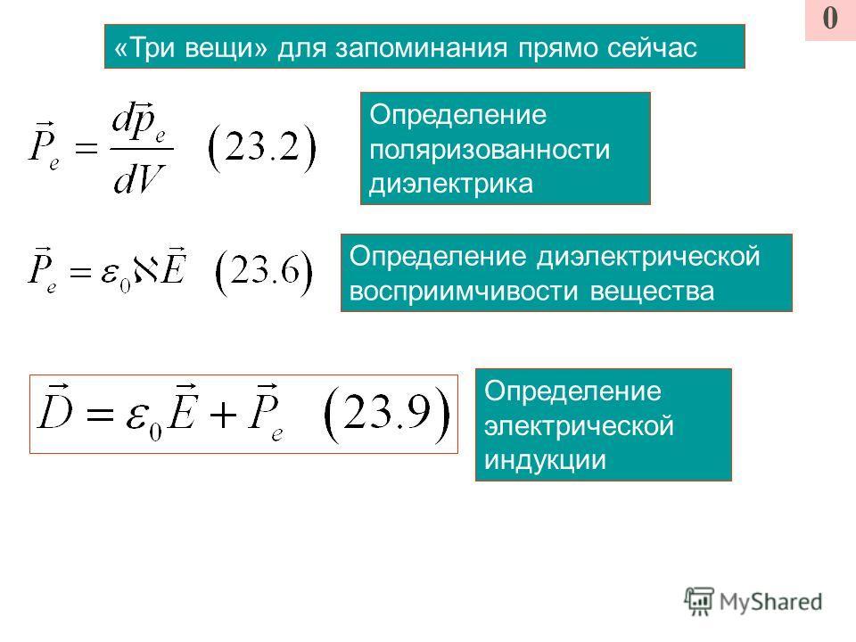 «Три вещи» для запоминания прямо сейчас Определение поляризованности диэлектрика Определение диэлектрической восприимчивости вещества Определение электрической индукции 0