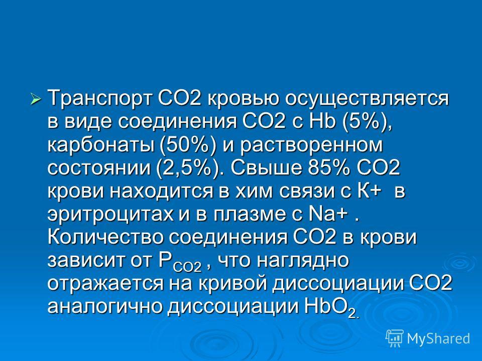 Транспорт СО2 кровью осуществляется в виде соединения СО2 с Hb (5%), карбонаты (50%) и растворенном состоянии (2,5%). Свыше 85% СО2 крови находится в хим связи с К+ в эритроцитах и в плазме с Na+. Количество соединения СО2 в крови зависит от Р СО2, ч