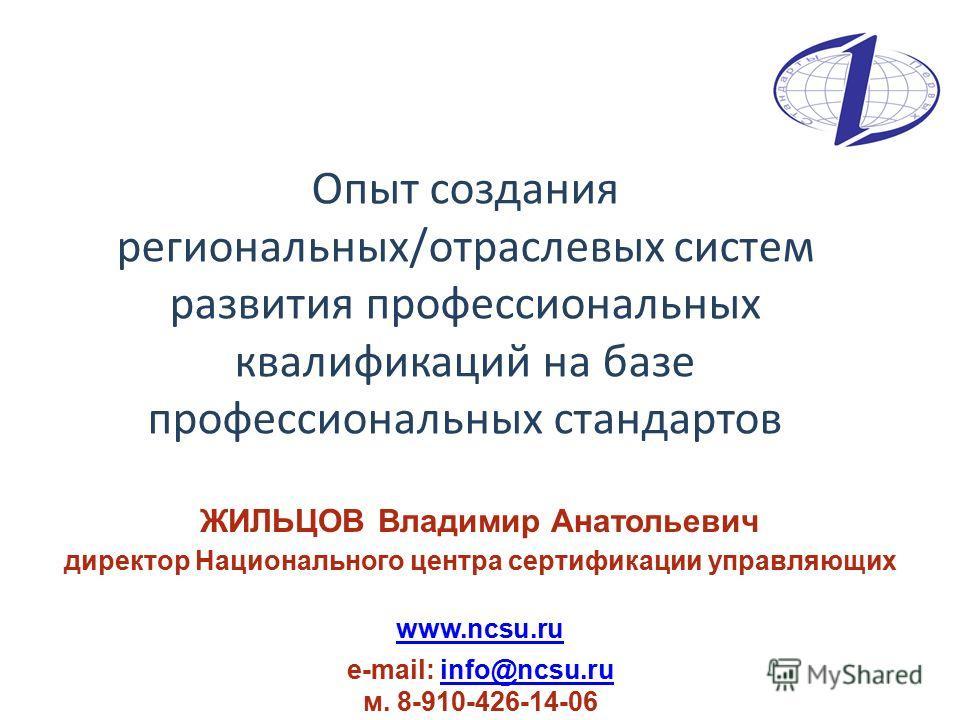 Опыт создания региональных/отраслевых систем развития профессиональных квалификаций на базе профессиональных стандартов ЖИЛЬЦОВ Владимир Анатольевич директор Национального центра сертификации управляющих www.ncsu.ru e-mail: info@ncsu.ru м. 8-910-426-