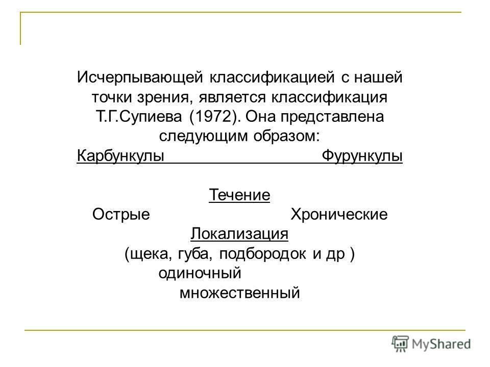 Исчерпывающей классификацией с нашей точки зрения, является классификация Т.Г.Супиева (1972). Она представлена следующим образом: Карбункулы Фурункулы Течение Острые Хронические Локализация (щека, губа, подбородок и др ) одиночный множественный