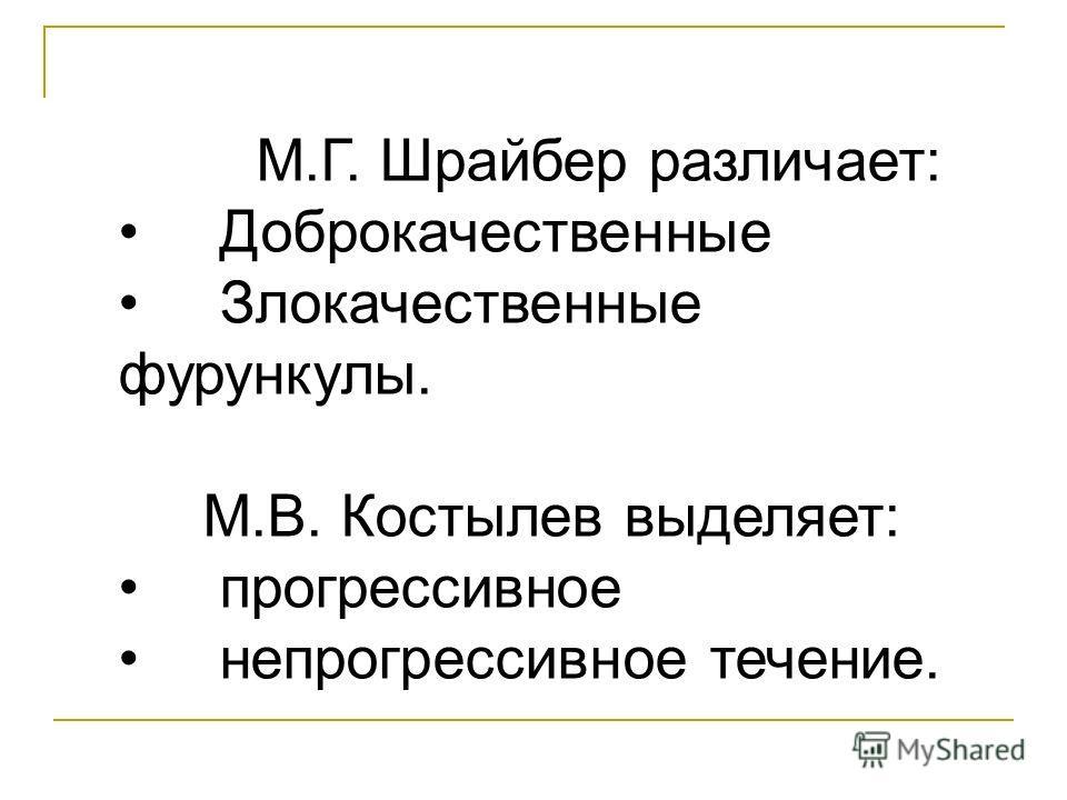 М.Г. Шрайбер различает: Доброкачественные Злокачественные фурункулы. М.В. Костылев выделяет: прогрессивное непрогрессивное течение.