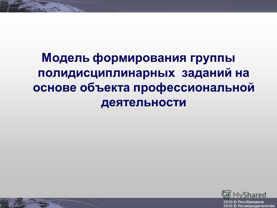 2010 © Рособрнадзор 2010 © Росаккредагентство Модель формирования группы полидисциплинарных заданий на основе объекта профессиональной деятельности