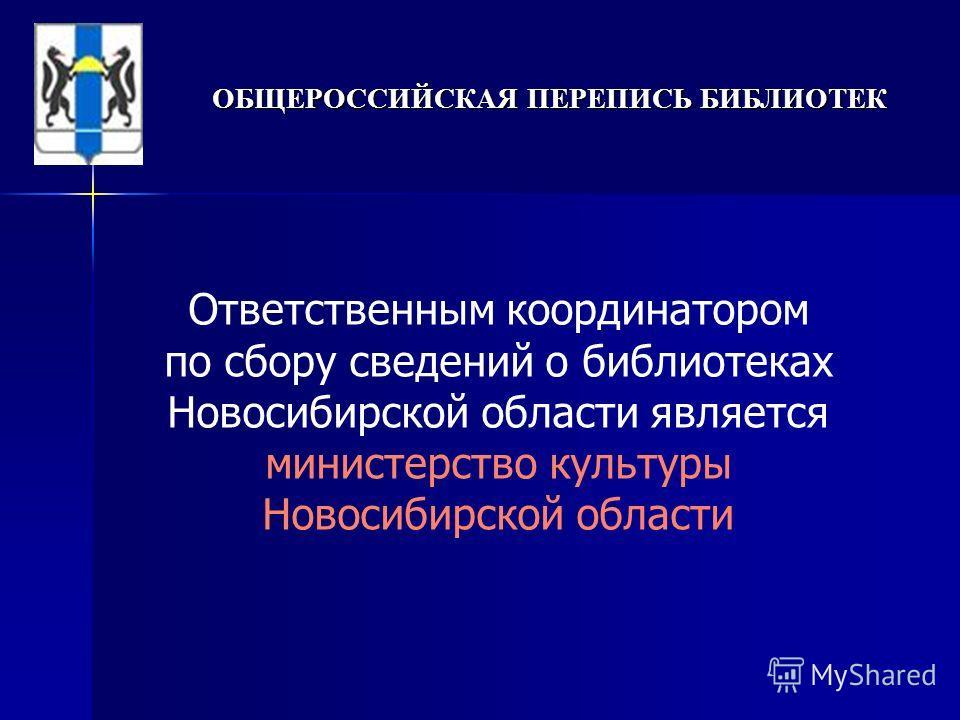 ОБЩЕРОССИЙСКАЯ ПЕРЕПИСЬ БИБЛИОТЕК Ответственным координатором по сбору сведений о библиотеках Новосибирской области является министерство культуры Новосибирской области