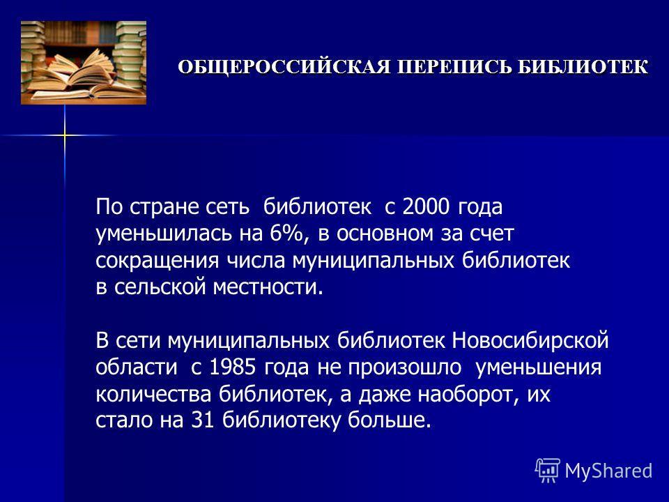 По стране сеть библиотек с 2000 года уменьшилась на 6%, в основном за счет сокращения числа муниципальных библиотек в сельской местности. В сети муниципальных библиотек Новосибирской области с 1985 года не произошло уменьшения количества библиотек, а